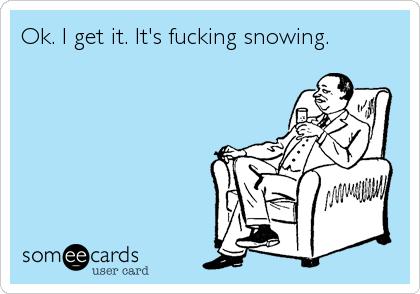 Ok. I get it. It's fucking snowing.