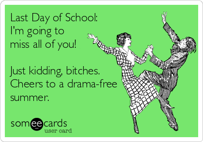 Last Day of School: I'm going to miss all of you!  Just kidding, bitches. Cheers to a drama-free summer.