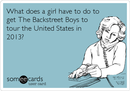 What does a girl have to do to get The Backstreet Boys to tour the United States in 2013?