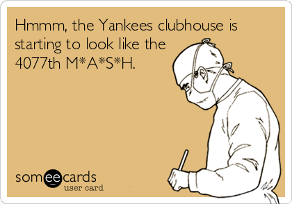 Hmmm, the Yankees clubhouse is starting to look like the 4077th M*A*S*H.