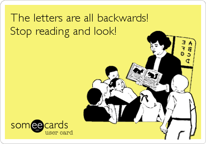 The letters are all backwards! Stop reading and look!