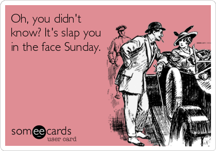 Oh, you didn't know? It's slap you in the face Sunday.