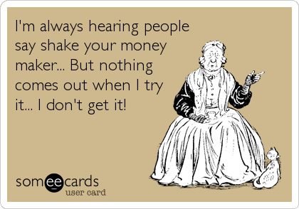 I'm always hearing people say shake your money maker... But nothing comes out when I try it... I don't get it!