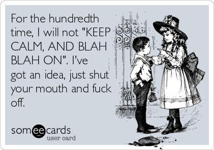 """For the hundredth time, I will not """"KEEP CALM, AND BLAH BLAH ON"""". I've got an idea, just shut your mouth and fuck off."""