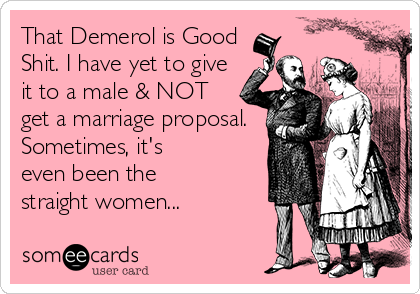 That Demerol is Good Shit. I have yet to give it to a male & NOT get a marriage proposal. Sometimes, it's even been the straight women...