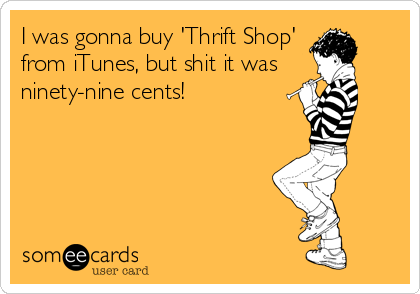 I was gonna buy 'Thrift Shop' from iTunes, but shit it was  ninety-nine cents!
