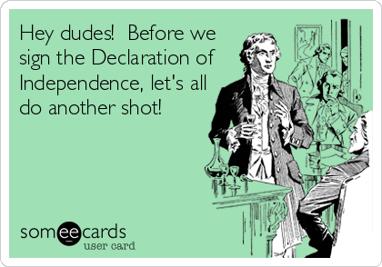 Hey dudes!  Before we sign the Declaration of Independence, let's all do another shot!