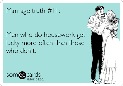 Marriage truth #11:   Men who do housework get lucky more often than those who don't.