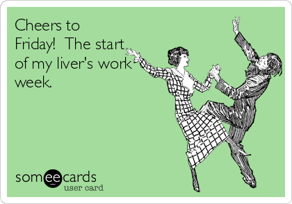 Cheers to Friday!  The start of my liver's work week.
