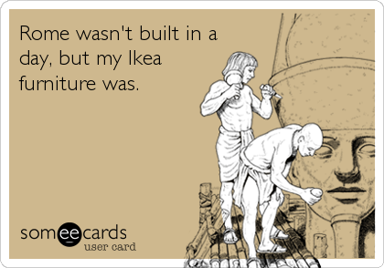 Rome wasn't built in a day, but my Ikea furniture was.