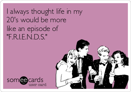 "I always thought life in my  20's would be more  like an episode of  ""F.R.I.E.N.D.S."""