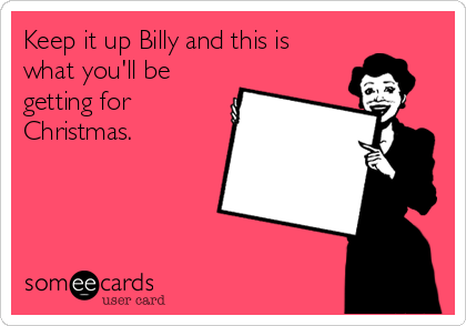Keep it up Billy and this is what you'll be getting for Christmas.