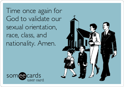 Time once again for God to validate our sexual orientation, race, class, and nationality. Amen.