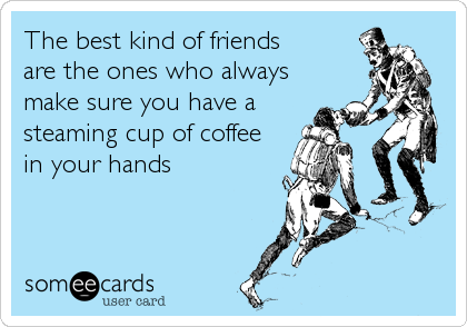The best kind of friends are the ones who always make sure you have a steaming cup of coffee in your hands
