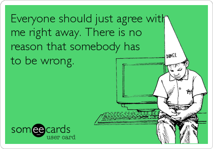 Everyone should just agree with me right away. There is no  reason that somebody has to be wrong.