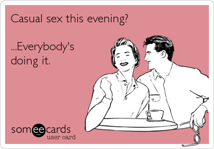 Casual sex this evening?  ...Everybody's doing it.