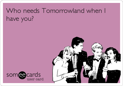 Who needs Tomorrowland when I have you?