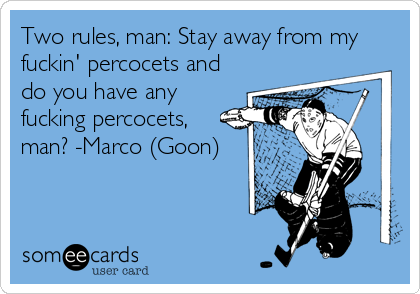 Two rules, man: Stay away from my fuckin' percocets and do you have any fucking percocets, man? -Marco (Goon)