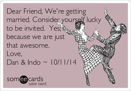 Dear Friend, We're getting married. Consider yourself lucky to be invited.  Yes, because we are just that awesome.   Love,  Dan & Indo ~ 10/11/14