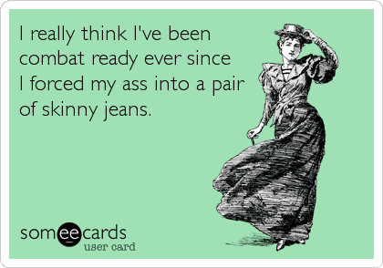 I really think I've beencombat ready ever sinceI forced my ass into a pairof skinny jeans.