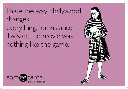 I hate the way Hollywood changes everything, for instance, Twister, the movie was nothing like the game.
