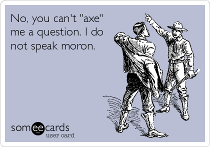 "No, you can't ""axe"" me a question. I do not speak moron."