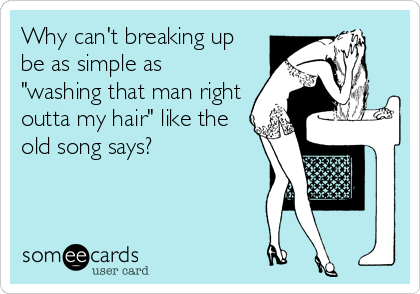 "Why can't breaking up be as simple as ""washing that man right outta my hair"" like the old song says?"