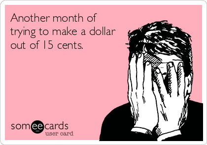 Another month of trying to make a dollar out of 15 cents.