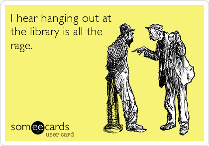 I hear hanging out at the library is all the rage.