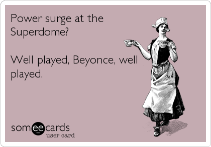 Power surge at the Superdome?   Well played, Beyonce, well played.