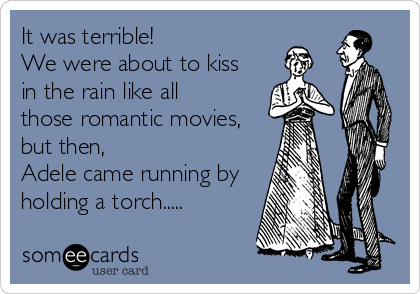 It was terrible!  We were about to kiss  in the rain like all  those romantic movies,  but then,   Adele came running by  holdi