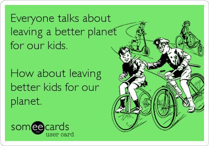 Everyone talks about leaving a better planet for our kids.  How about leaving better kids for our planet.