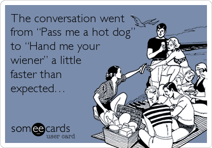 "The conversation went from ""Pass me a hot dog"" to ""Hand me your wiener"" a little faster than expected…"
