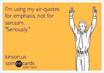 "I'm using my air-quotes  for emphasis, not for sarcasm.  ""Seriously.""    kinson.us"