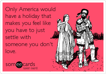 Only America would have a holiday that makes you feel like  you have to just settle with  someone you don't  love.