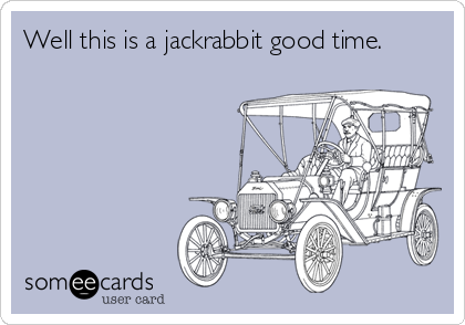 Well this is a jackrabbit good time.