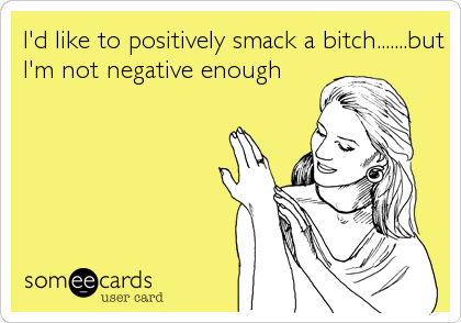 I'd like to positively smack a bitch.......but I'm not negative enough