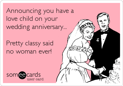 Announcing you have a love child on your wedding anniversary...  Pretty classy said no woman ever!