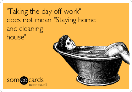 """Taking the day off work""  does not mean ""Staying home and cleaning house""!"