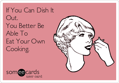 If You Can Dish It Out. You Better Be Able To Eat Your Own Cooking.