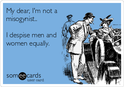 My dear, I'm not a misogynist..  I despise men and women equally.