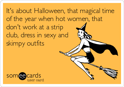 It's about Halloween, that magical time of the year when hot women, that don't work at a strip club, dress in sexy and skimpy outfits