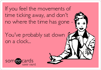 If you feel the movements of time ticking away, and don't no where the time has gone -  You've probably sat down on a clock...