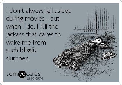 I don't always fall asleep during movies - but when I do, I kill the jackass that dares to wake me from such blissful slumber.