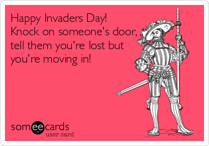Happy Invaders Day!  Knock on someone's door, tell them you're lost but you're moving in!