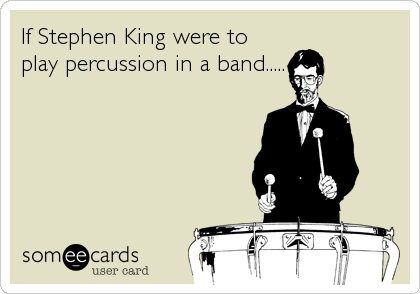 If Stephen King were to play percussion in a band.....