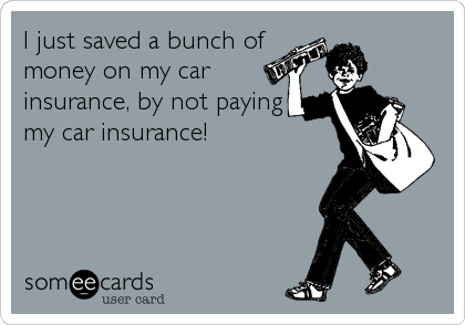 I just saved a bunch of money on my car insurance, by not paying my car insurance!
