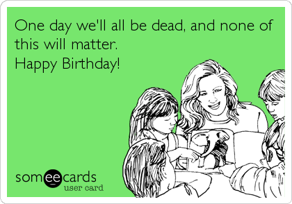 One day we'll all be dead, and none of this will matter. Happy Birthday!