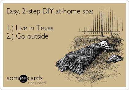 Easy, 2-step DIY at-home spa:  1.) Live in Texas 2.) Go outside