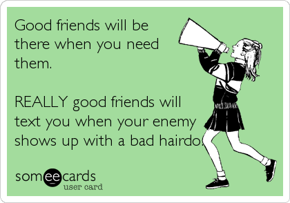 Good friends will be there when you need them.  REALLY good friends will text you when your enemy shows up with a bad hairdo.